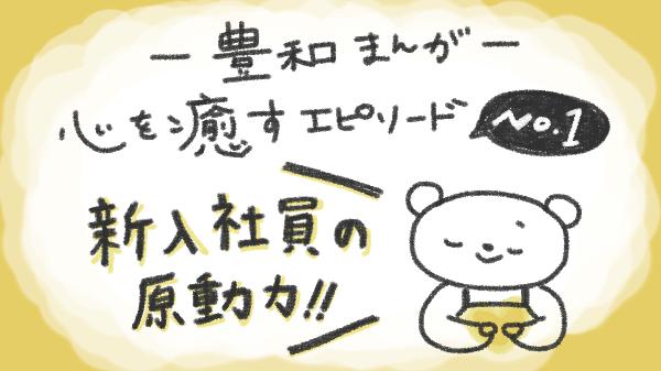 [豊和まんが]新入社員の原動力!-心を癒すエピソードno.1-